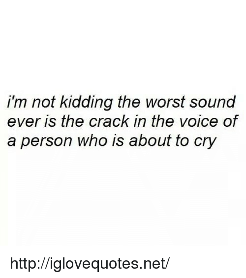 The Voice, The Worst, and Http: i'm not kidding the worst sound  ever is the crack in the voice of  a person who is about to cry http://iglovequotes.net/