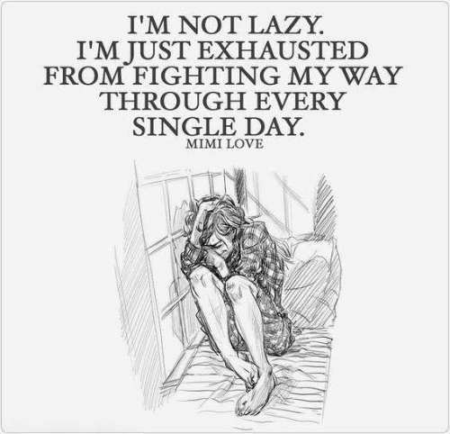 Lazy, Love, and Memes: I'M NOT LAZY  I'M JUST EXHAUSTED  FROM FIGHTING MY WAY  THROUGH EVERY  SINGLE DAY  MIMI LOVE