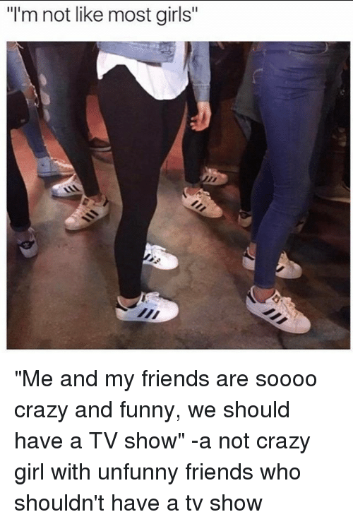 "Crazy, Friends, and Funny: ""I'm not like most girls ""Me and my friends are soooo crazy and funny, we should have a TV show"" -a not crazy girl with unfunny friends who shouldn't have a tv show"