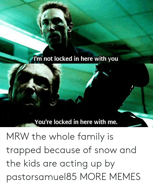 Dank, Family, and Memes: I'm not locked in here with vou  You're locked in here with me. MRW the whole family is trapped because of snow and the kids are acting up by pastorsamuel85 MORE MEMES
