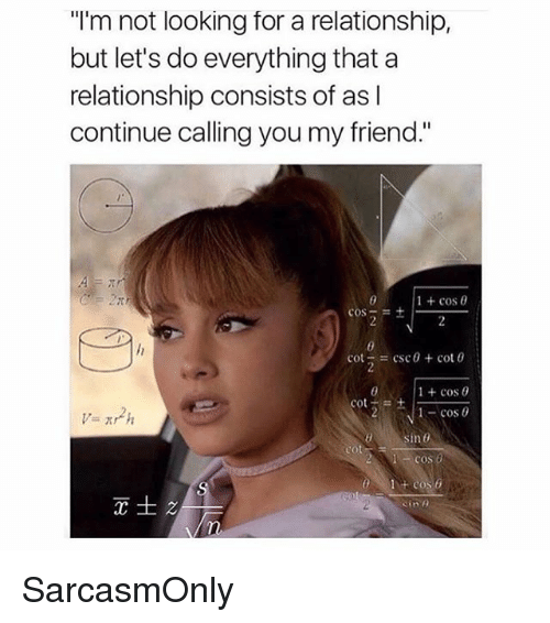 """Funny, Memes, and Csc: """"I'm not looking for a relationship,  but let's do everything that a  relationship consists of as l  continue calling you my friend.""""  1 + cos θ  cos-=+ I.  = csc θ + cot 0  1 + cos θ  cos  cot  sin 0  cos o  Sine SarcasmOnly"""