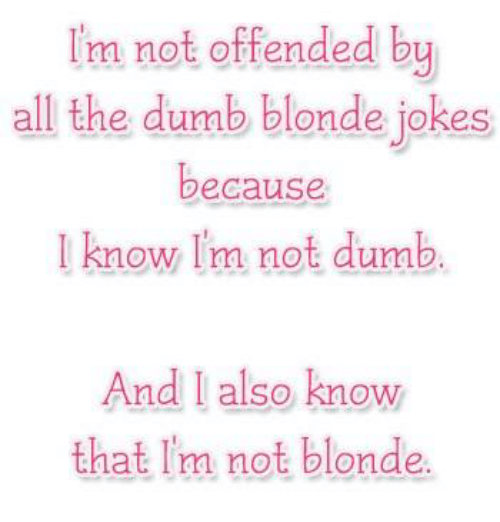 Image of: Dumb Jokes And Girl Memes Im Not Offended By All The Dumb Blonde Funny Im Not Offended By All The Dumb Blonde Jokes Because Know Im Not