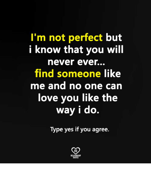 Im Not Perfect But I Know That You Will Never Ever Find Someone