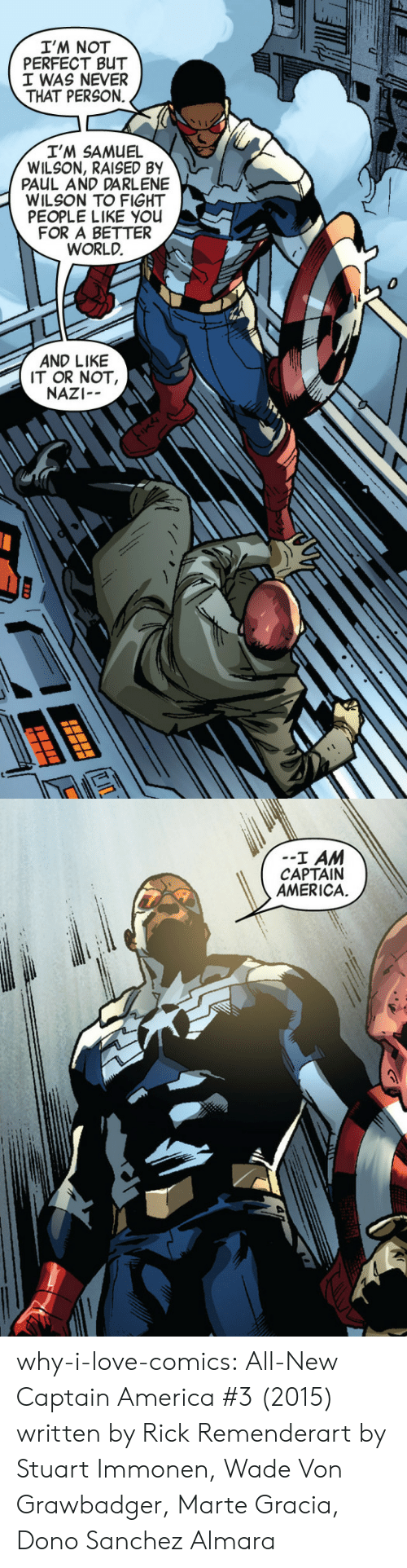 America, Love, and Target: I'M NOT  PERFECT BUT  I WAS NEVER  THAT PERSON.  I'M SAMUEL  WILSON, RAISED BY  PAUL AND DARLENE  WILSON TO FIGHT  PEOPLE LIKE YOu  FOR A BETTER  WORLD.  0  AND LIKE  IT OR NOT  NAZI--   --I AM  CAPTAIN  AMERICA.  ti why-i-love-comics: All-New Captain America #3 (2015)  written by Rick Remenderart by Stuart Immonen, Wade Von Grawbadger, Marte Gracia,  Dono Sanchez Almara