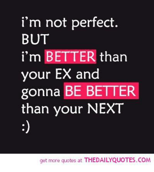 Im Not Perfect But Im Better Than Your Ex And Gonna Be Better Than