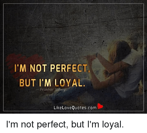 Im Not Perfect But Im Loyal Prakhar Saha Like Love Quotescom Im