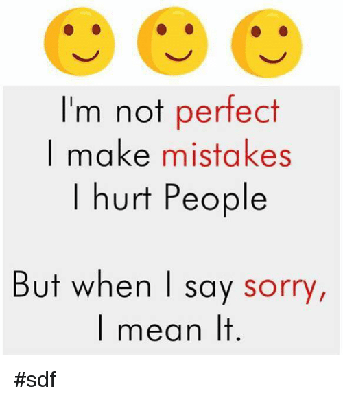Quotes About Saying Sorry And Not Meaning It: I'm Not Perfect I Make Mistakes Hurt People But When I Say