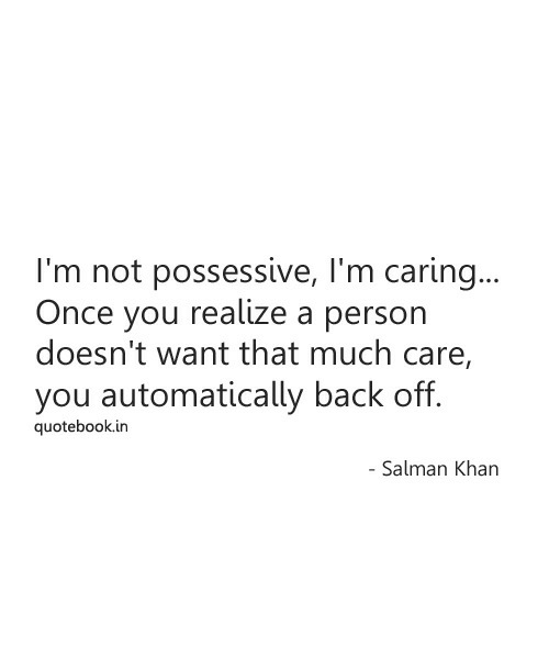 Salman Khan, Back, and Once: I'm not possessive, I'm carin..  Once you realize a person  doesn't want that much care,  you automatically back off.  quotebook.in  Salman Khan