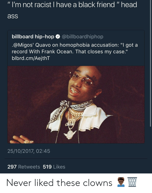 "Ass, Billboard, and Frank Ocean: "" I'm not racist I have a black friend "" head  ass  billboard hip-hop abillboardhiphop  @M.gos' Quavo on homophobia accusation: ""I got a  record With Frank Ocean. That closes my case.'""  blbrd.cm/AejthT  25/10/2017, 02:45  297 Retweets 519 Likes Never liked these clowns 💆🏿‍♂️🗑"