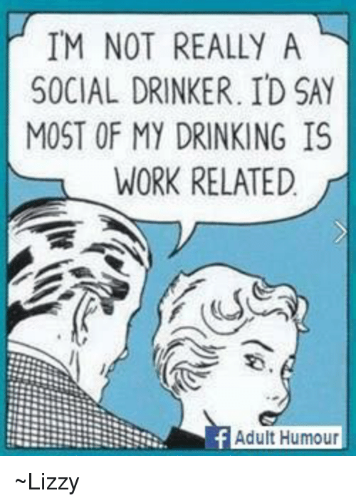 Drinking, Memes, and Work: IM NOT REALLY A  SOCIAL DRINKER. ID SAY  MOST OF MY DRINKING IS  WORK RELATED  Adult Humour ~Lizzy