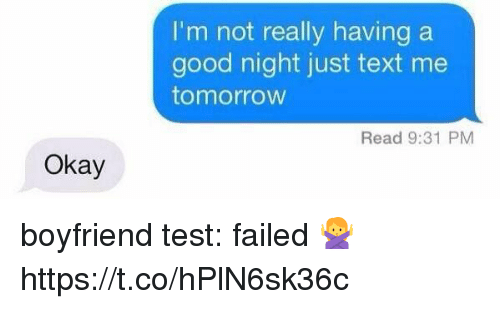 Good, Okay, and Test: I'm not really having a  good night just text me  tomorrow  Read 9:31 PM  Okay boyfriend test: failed 🙅 https://t.co/hPlN6sk36c