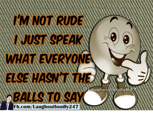 Memes, Rude, and fb.com: IM NOT RUDE  I JUST SPEAK  a  ELSE HASNT  BALLS TO SAY  Fb.com/Laughoutloudly247
