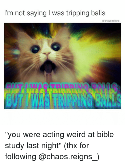 """Memes, Weird, and Bible: I'm not saying I was tripping balls  @chaos.reigns """"you were acting weird at bible study last night"""" (thx for following @chaos.reigns_)"""