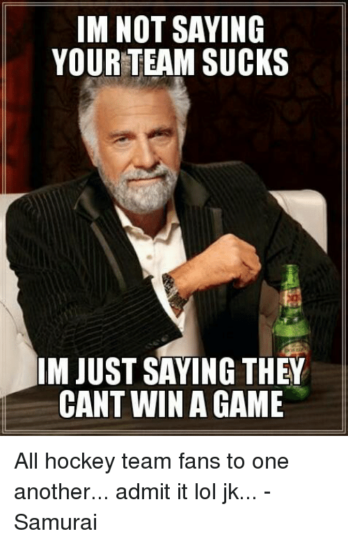 im not saying your team sucks im just saying they 18342883 im not saying your team sucks im just saying they cant win a game