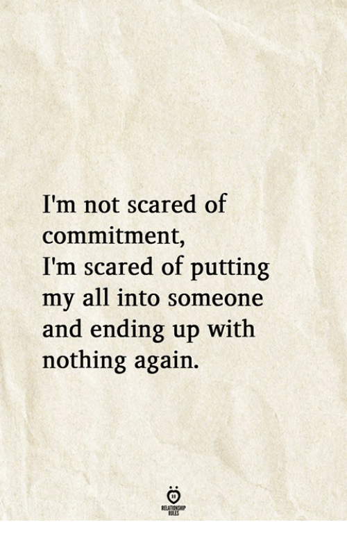 All, Scared, and Nothing: I'm not scared of  commitment,  I'm scared of putting  my all into someone  and ending up with  nothing again.