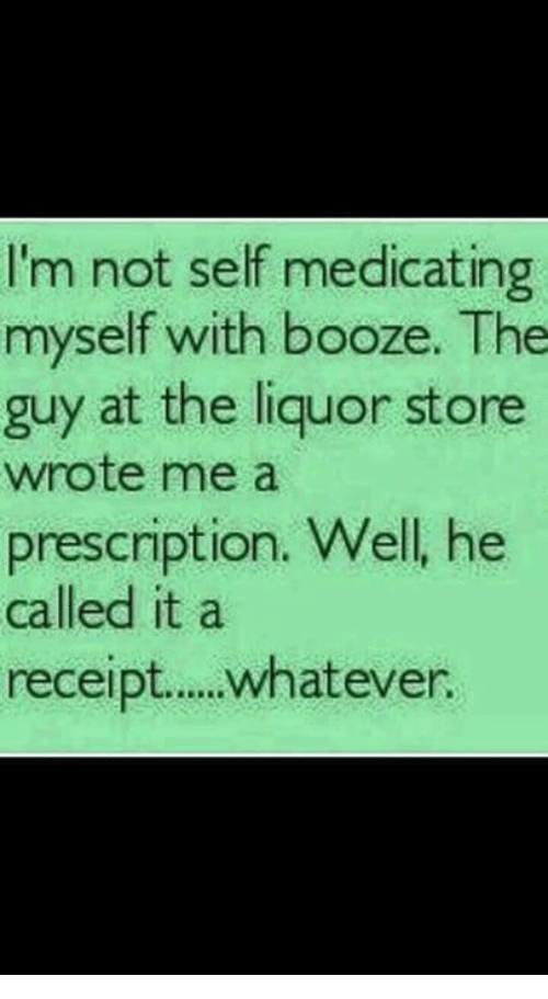 Memes, Liquor Store, and Receipt: I'm not self medicating  myself with booze, The  guy at the liquor store  wrote me a  prescription. Well, he  called it a  receipt.. whatever.
