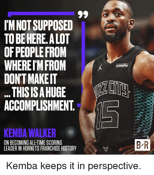 History, Time, and Hornets: I'M NOT SUPPOSED  TO BE HERE. A LOT  OF PEOPLE FROM  WHERET'M FROM  DON'T MAKE IT  THISISAHUGE ULALI  ACCOMPLISHMENT. a  KEMBA WALKER  ON BECOMING ALL-TIME SCORING  LEADER IN HORNETS FRANCHISE HISTORY  B R Kemba keeps it in perspective.