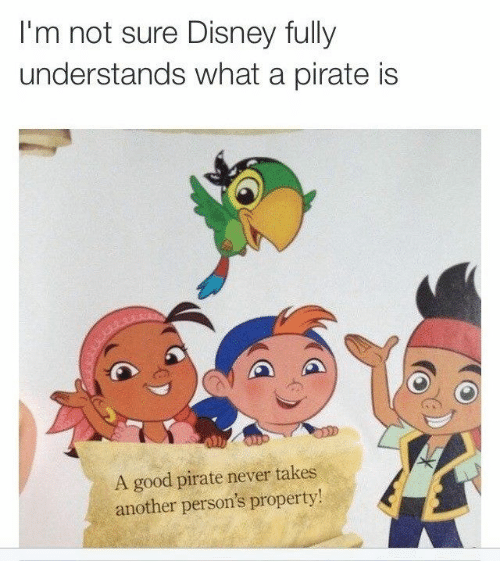 Dank, Disney, and Good: I'm not sure Disney fully  understands what a pirate is  A good pirate never takes  another person's property!