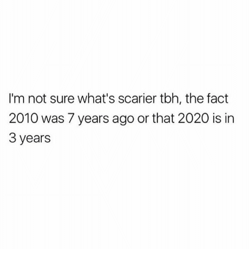 Dank, Tbh, and 🤖: I'm not sure what's scarier tbh, the fact  2010 was 7 years ago or that 2020 is in  3 years