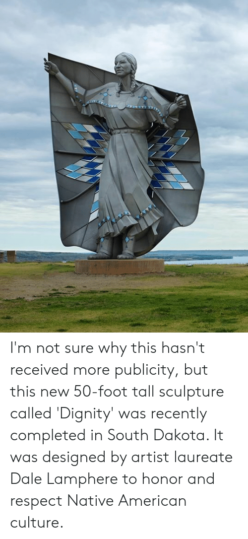 Memes, Native American, and Respect: I'm not sure why this hasn't received more publicity, but this new 50-foot tall sculpture called 'Dignity' was recently completed in South Dakota. It was designed by artist laureate Dale Lamphere to honor and respect Native American culture.