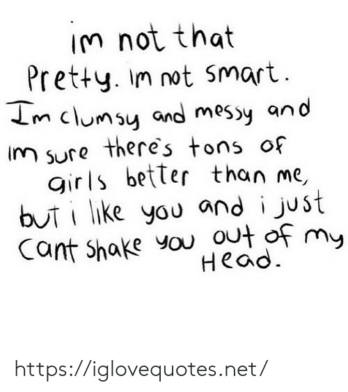 Girls, Head, and Net: IM not that  Pretty. Im not Smart  m clumsy and messy and  im sure theres tons of  girls better than me,  buti like you and i just  Cant Shake you out of my  Head https://iglovequotes.net/
