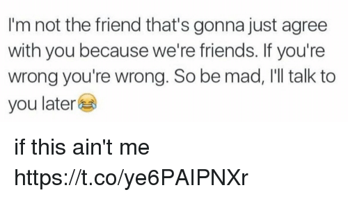 Friends, Memes, and Mad: I'm not the friend that's gonna just agree  with you because we're friends. If you're  wrong you're wrong. So be mad, I'll talk to  you later if this ain't me https://t.co/ye6PAIPNXr