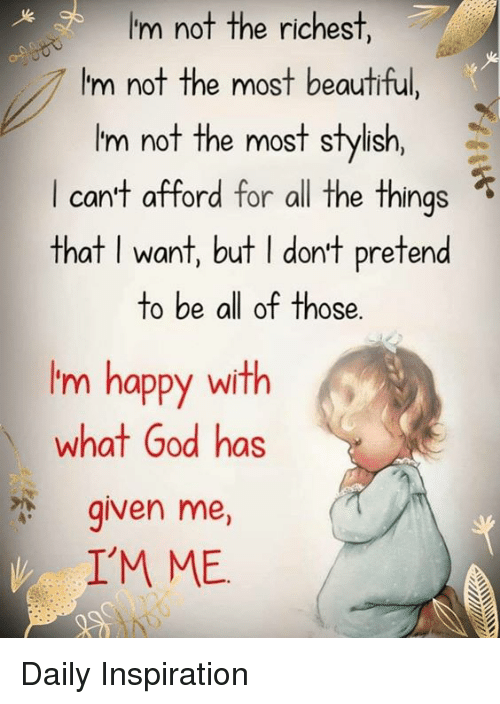 Beautiful, God, and Memes: I'm not the richest,  I'm not the most beautiful,  'm not the most stylish,  can'f afford for all the things  that I want, but I dont pretend  to be all of those.  Im happy with  what God has  given me,  IM ME Daily Inspiration