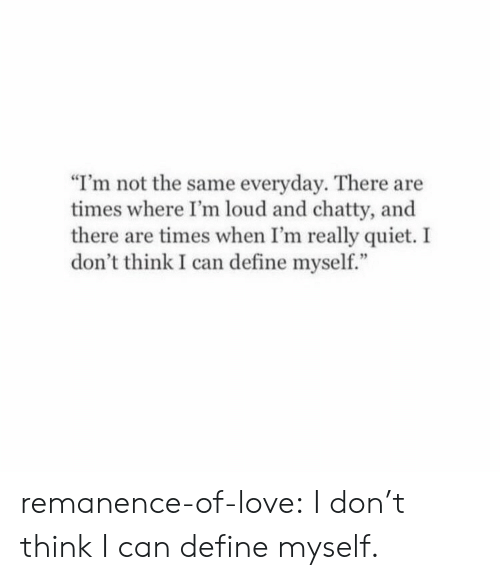 """Love, Target, and Tumblr: """"I'm not the same everyday. There are  times where I'm loud and chatty, and  there are times when I'm really quiet. I  don't think I can define myself."""" remanence-of-love:  I don't think I can define myself."""