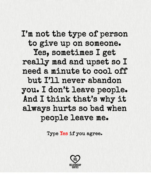 Bad, Memes, and Cool: I'm not the type of person  to give up on someone.  Yes, sometimes I get  really mad and upset so I  need a minute to cool off  but I'll never abandon  you. I don't leave people.  And I think that's why it  always hurts so bad when  people leave me.  Type Yes  if you agree.  RQ  RELATIONSHIP  QUOTES