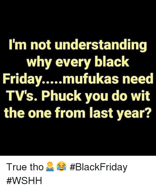 True, Wshh, and Black: I'm not understanding  why every black  TV's. Phuck you do wit  the one from last year? True tho🤷♂️😂 #BlackFriday #WSHH