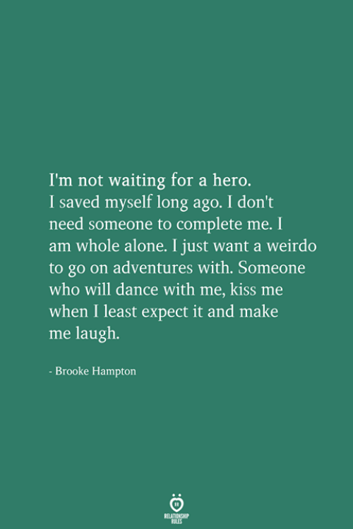 Being Alone, Kiss, and Dance: I'm not waiting for a hero.  I saved myself long ago. I don't  need someone to complete me. I  am whole alone. I just want a weirdo  to go on adventures with. Someone  who will dance with me, kiss me  when I least expect it and make  me laugh.  Brooke Hampton