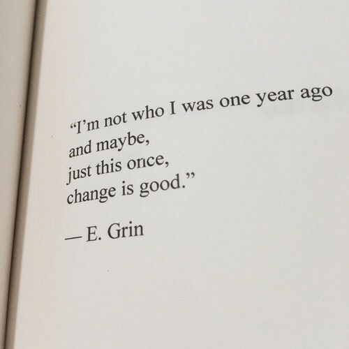 "Good, Change, and Once: I'm not who I was one year ago  and maybe,  just this once,  change is good.""  E. Grin"