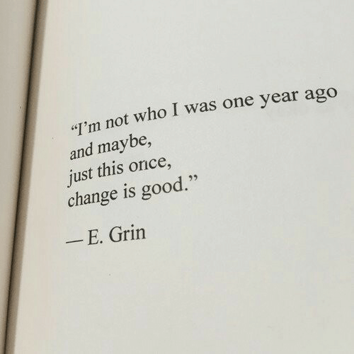"""Good, Change, and Once: """"I'm not who I was one year ago  and maybe,  just this once,  change is good.""""  _ E. Grin"""