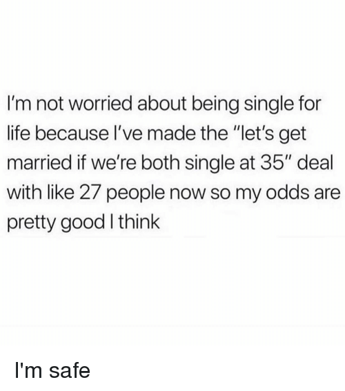 "Life, Good, and Girl Memes: I'm not worried about being single for  life because I've made the ""let's get  married if we're both single at 35"" deal  with like 27 people now so my odds are  pretty good think I'm safe"