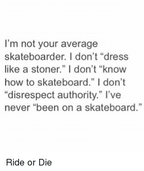 """Funny, Skateboarding, and Dress: I'm not your average  skateboarder. I don't """"dress  like a stoner."""" I don't """"know  how to skateboard."""" I don't  """"disrespect authority."""" I've  never """"been on a skateboard."""" Ride or Die"""