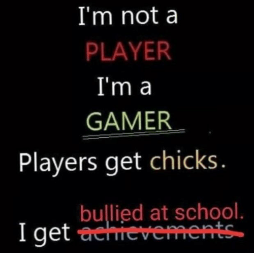 School, Player, and Gamer: I'm nota  PLAYER  I'm a  GAMER  Players get chicks  bullied at school.  I get