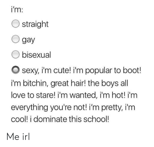 Cute, Love, and School: i'm:  O straight  O gay  O bisexual  O sexy, im cute! i'm popular to boot!  i'm bitchin, great hair! the boys al  love to stare! i'm wanted, i'm hot! i'm  everything you're not! i'm pretty, i'm  cool! i dominate this school! Me irl