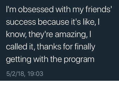 Friends, Amazing, and Success: I'm obsessed with my friends  success because it's like, I  know, they're amazing, I  called it, thanks for finally  getting with the program  5/2/18, 19:03