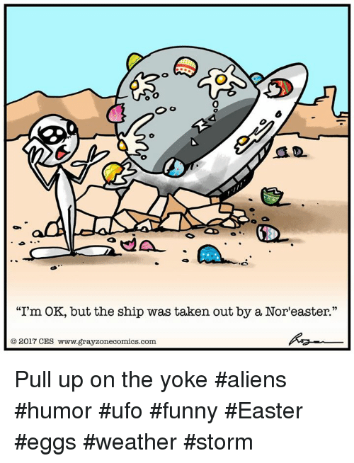 """Memes, 🤖, and Ufo: """"I'm OK, but the ship was taken out by a Nor easter.""""  2017 CES www.grayzonecomics.com Pull up on the yoke #aliens #humor #ufo #funny #Easter #eggs #weather #storm"""