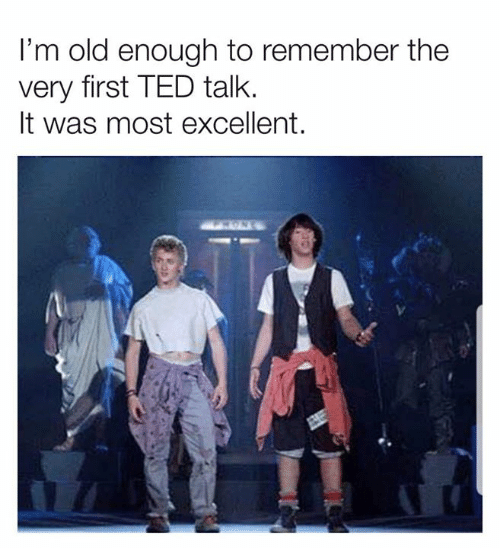 Dank, Ted, and Old: I'm old enough to remember the  very first TED talk.  It was most excellent.