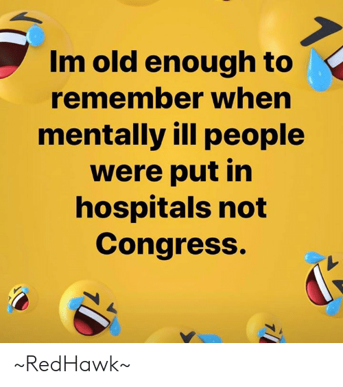Memes, Old, and 🤖: Im old enough to  remember when  mentally ill people  were put in  hospitals not  Congress. ~RedHawk~