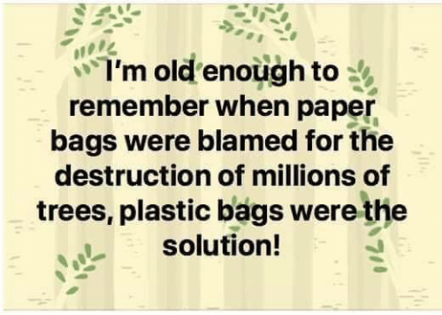 Dank, Trees, and Old: I'm old enough to  remember when paper  bags were blamed for the  destruction of millions of  trees, plastic bags were the  solution!