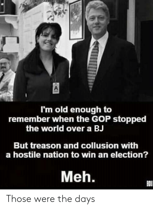 Meh, Politics, and World: I'm old enough to  remember when the GOP stopped  the world over a BJ  But treason and collusion with  a hostile nation to win an election?  Meh. Those were the days