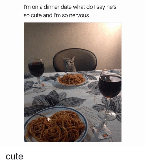Cute, Date, and Girl Memes: I'm on a dinner date what do I say he's  so cute and I'm so nervous cute
