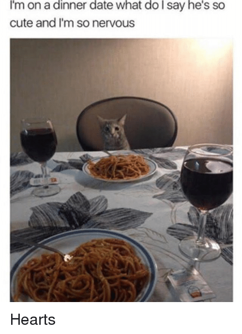 Cute, Memes, and Date: I'm on a dinner date what do say he's so  cute and I'm so nervous Hearts