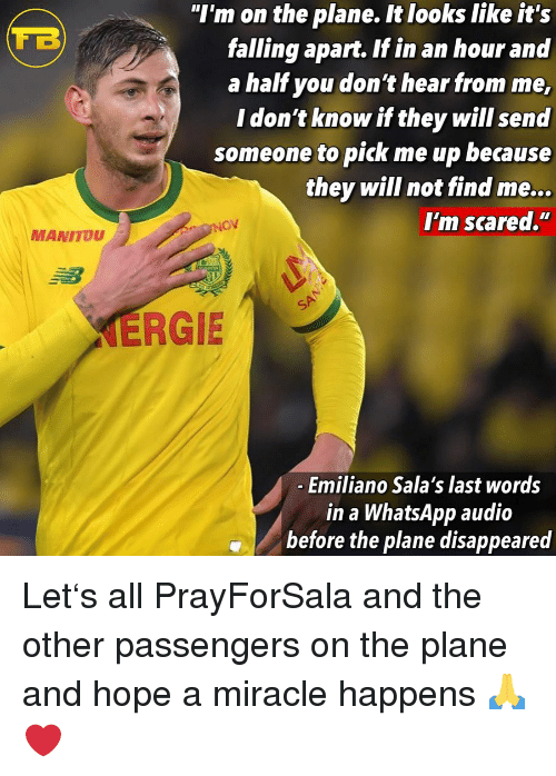 "Memes, Whatsapp, and Hope: ""I'm on the plane. It looks like it's  falling apart. If in an hour and  a half you don't hear from me,  I don't know if they will send  someone to pick me up because  they will not find me...  I'm scared.""  MANITOU  ERGIE  Emiliano Sala's last words  in a WhatsApp audio  before the plane disappeared Let's all PrayForSala and the other passengers on the plane and hope a miracle happens 🙏❤️"
