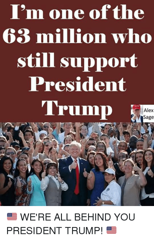 Memes, Sage, and Trump: I'm one of the  63 million who  still support  President  Trump  Alex  Sage 🇺🇸 WE'RE ALL BEHIND YOU PRESIDENT TRUMP! 🇺🇸
