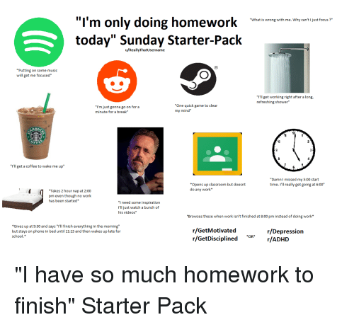 """Music, Phone, and School: I'm only doing homework  today"""" Sunday Starter-Pack  """"What is wrong with me. Why can't I just focus?""""  u/ReallyThatUsername  """"Putting on some music  will get me focused""""  """"I'll get working right after a long  refreshing shower""""  """"I'm just gonna go on for a  minute for a break""""  """"One quick game to clear  my mind""""  10  """"I'll get a coffee to wake me up""""  """"Damn I missed my 5:00 start  time. I'll really get going at 6:00""""  *Opens up classroom but doesnt  do any work*  Takes 2 hour nap at 2:00  pm even though no work  has been started*  """"I need some inspiration  I'll just watch a bunch of  his videos""""  Browses these when work isn't finished at 8:00 pm instead of doing work*  Gives up at 9:30 and says """"i'll finish everything in the morning""""  but stays on phone in bed until 11:15 and then wakes up late for  school.*  r/GetMotivated  r/GetDisciplined*r/ADHD  r/Depression  OR"""