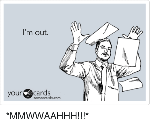 pics.me.me/im-out-尒-your-ecards-ourcocards-someecards-com-mmwwaahhh-4498095.png