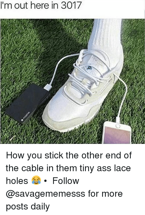 Ass, Memes, and Holes: I'm out here in 3017 How you stick the other end of the cable in them tiny ass lace holes 😂 • ➫➫ Follow @savagememesss for more posts daily
